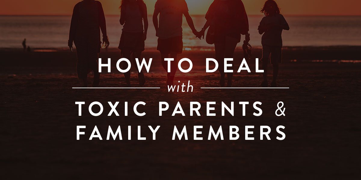 how to deal with toxic parents and family members