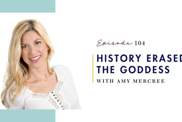 Episode 104: History Erased: The Goddess with Amy Mercree on Mind Love Podcast
