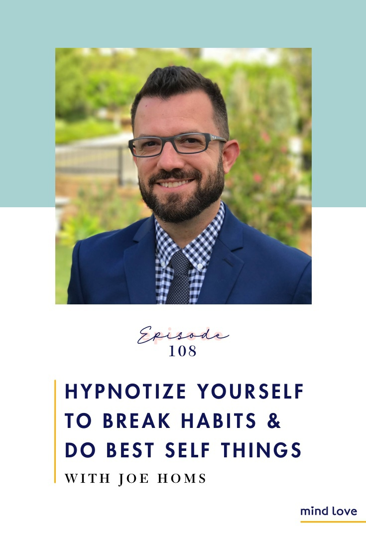 How to Hynotize Yourself to Break Habits and Do Best Self Things with Joe Homs and Mind Love Podcast - 108 Pinterest