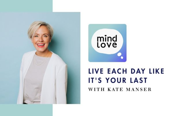 Mind Love 113: Live Each Day Like It's Your Last with Kate Manser - fb
