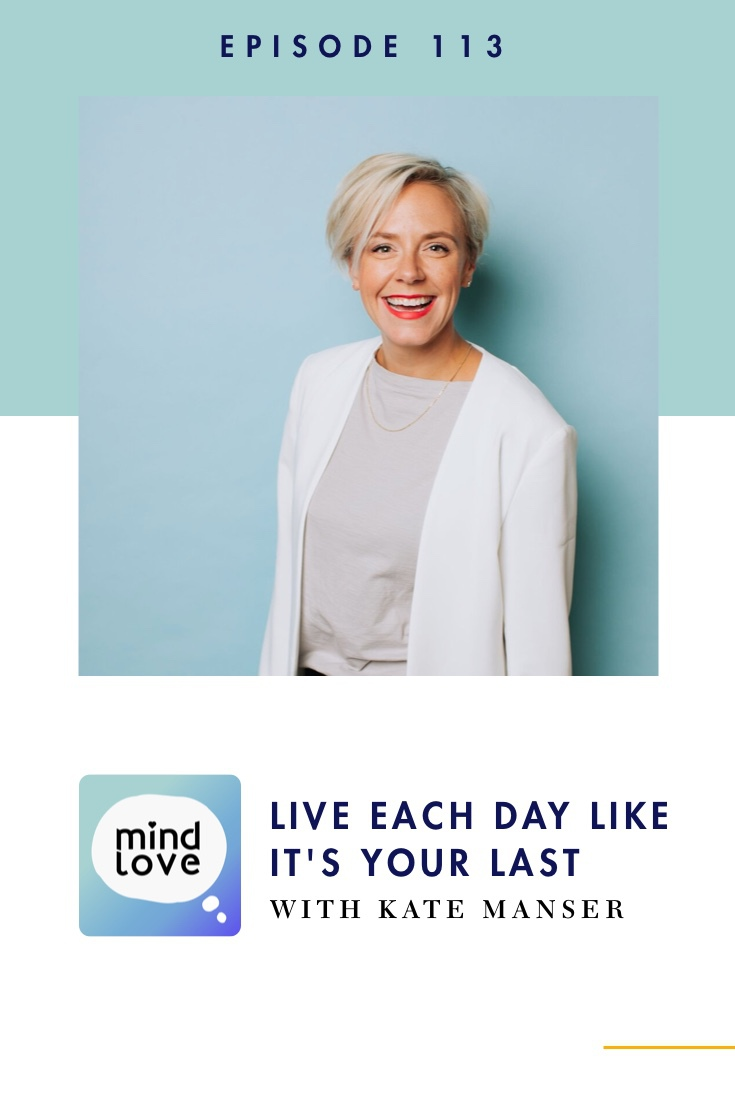 Mind Love 113: Live Each Day Like It's Your Last with Kate Manser - pinterest