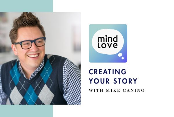 118: Creating Your Story with Mike Ganino on Mind Love Podcast