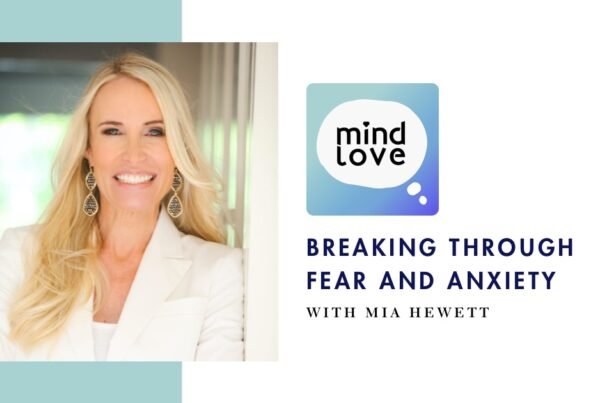 Breaking through Fear, Anxiety and Mental Blocks on Mind Love Podcast with Mia Hewett